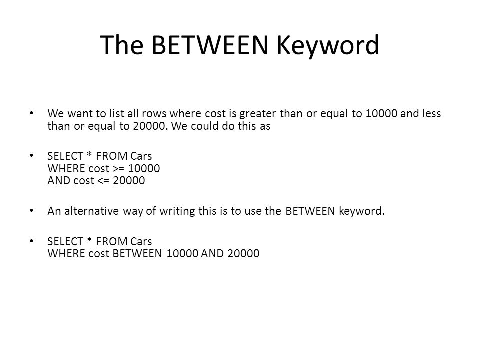 The BETWEEN Keyword We want to list all rows where cost is greater than or equal to 10000 and less than or equal to 20000.