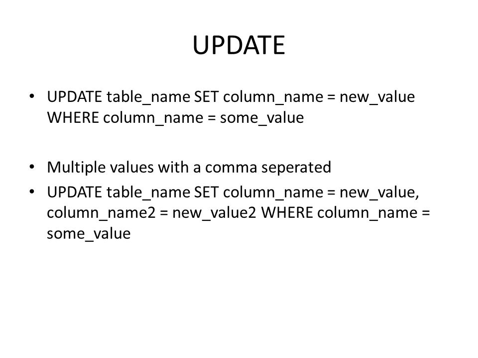 UPDATE UPDATE table_name SET column_name = new_value WHERE column_name = some_value Multiple values with a comma seperated UPDATE table_name SET column_name = new_value, column_name2 = new_value2 WHERE column_name = some_value