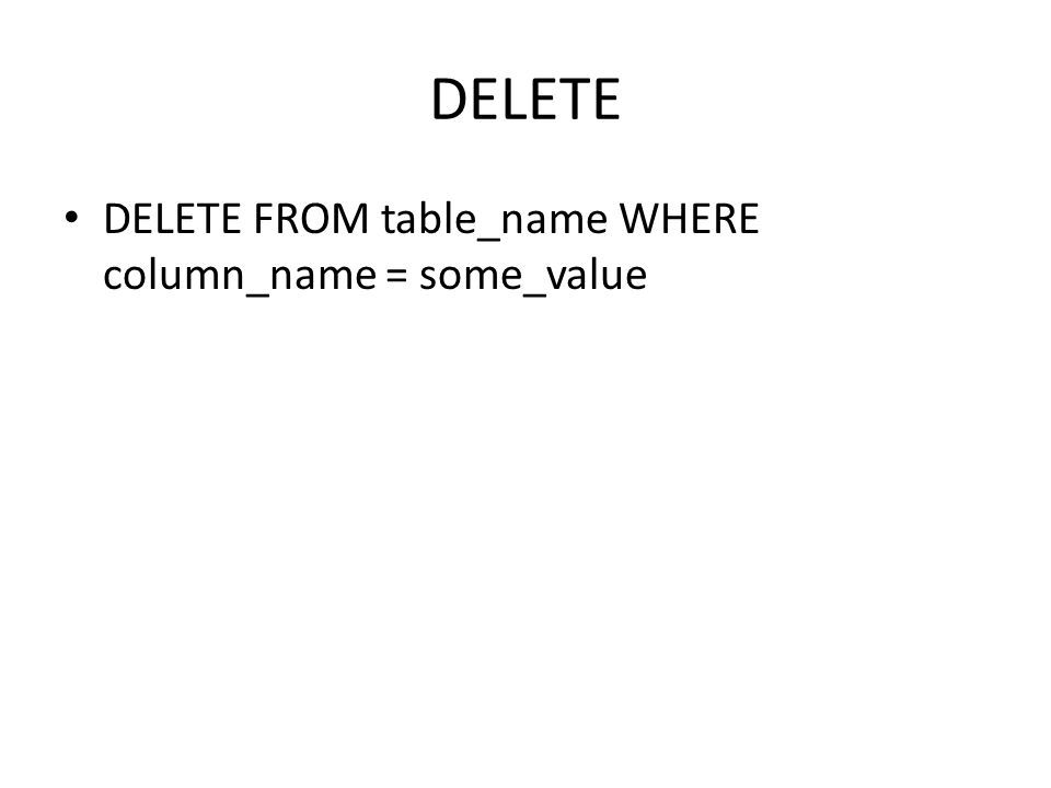 DELETE DELETE FROM table_name WHERE column_name = some_value