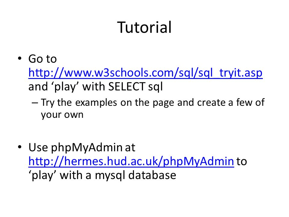 Tutorial Go to http://www.w3schools.com/sql/sql_tryit.asp and 'play' with SELECT sql http://www.w3schools.com/sql/sql_tryit.asp – Try the examples on the page and create a few of your own Use phpMyAdmin at http://hermes.hud.ac.uk/phpMyAdmin to 'play' with a mysql database http://hermes.hud.ac.uk/phpMyAdmin