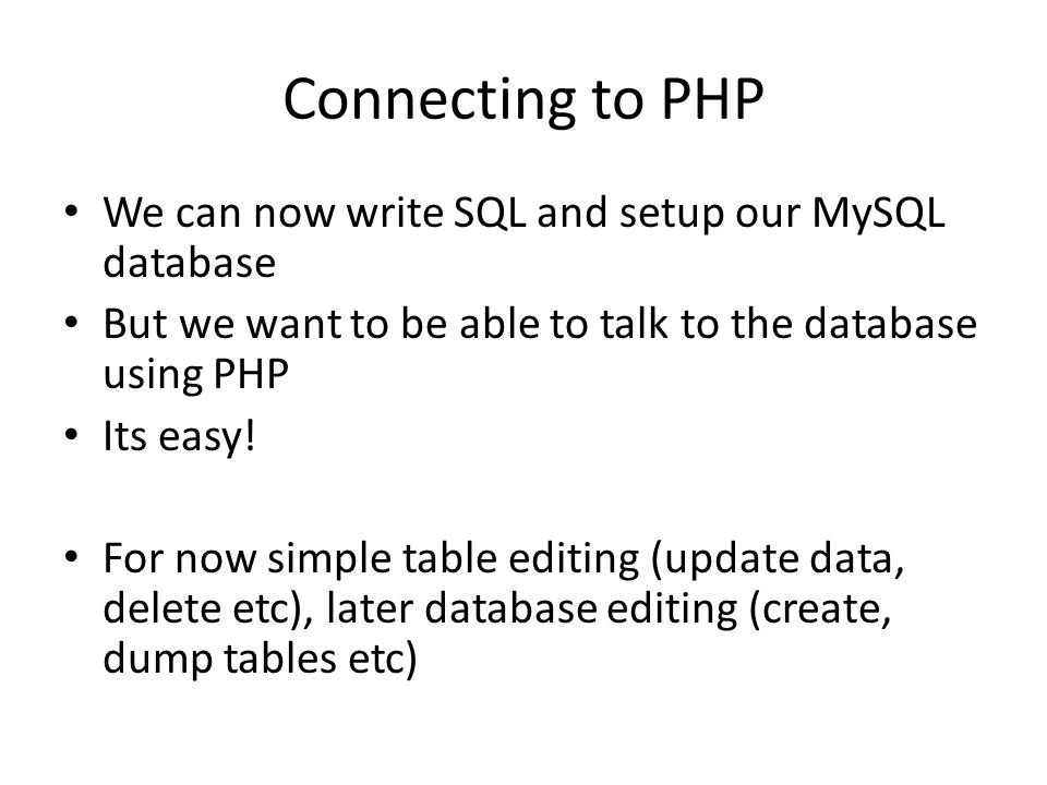 Connecting to PHP We can now write SQL and setup our MySQL database But we want to be able to talk to the database using PHP Its easy.