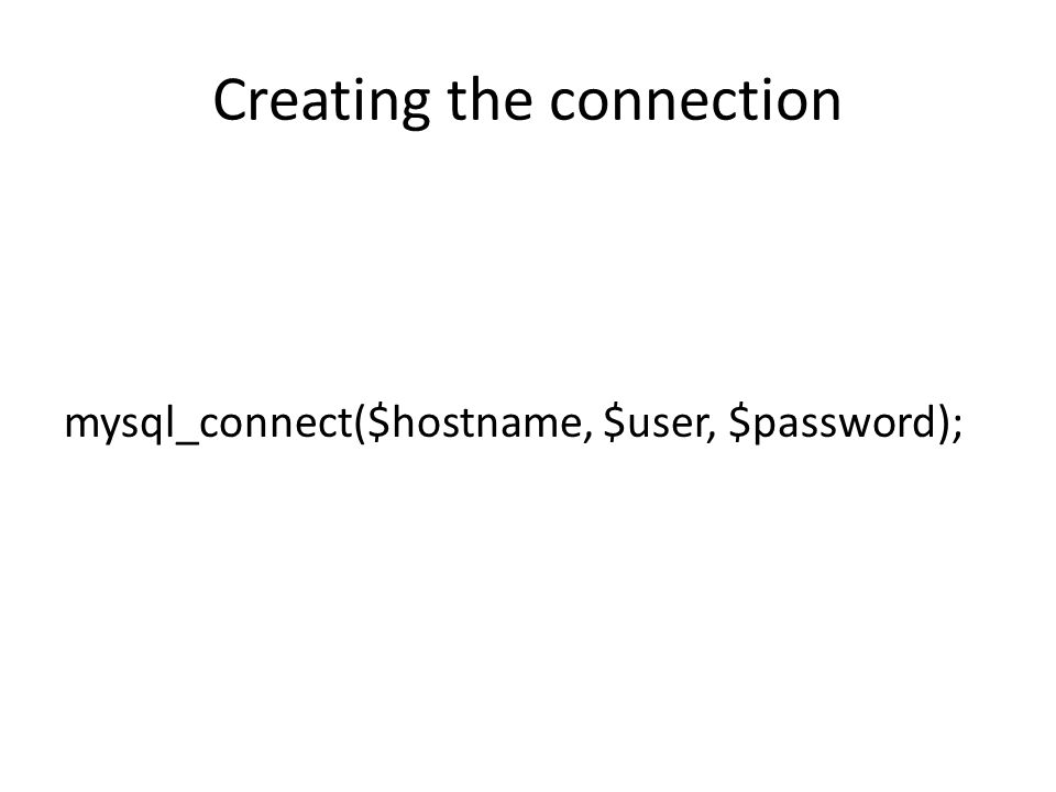 Creating the connection mysql_connect($hostname, $user, $password);