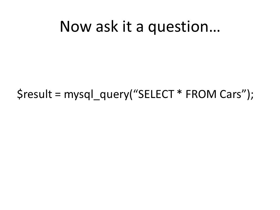 Now ask it a question… $result = mysql_query( SELECT * FROM Cars );