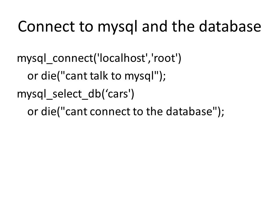Connect to mysql and the database mysql_connect( localhost , root ) or die( cant talk to mysql ); mysql_select_db('cars ) or die( cant connect to the database );