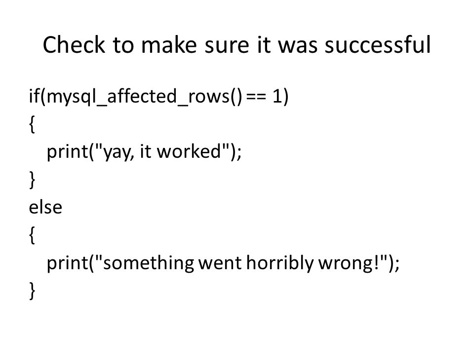 Check to make sure it was successful if(mysql_affected_rows() == 1) { print( yay, it worked ); } else { print( something went horribly wrong! ); }