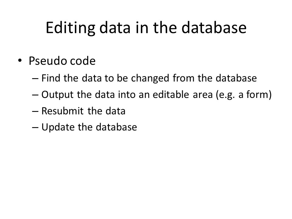 Editing data in the database Pseudo code – Find the data to be changed from the database – Output the data into an editable area (e.g. a form) – Resub