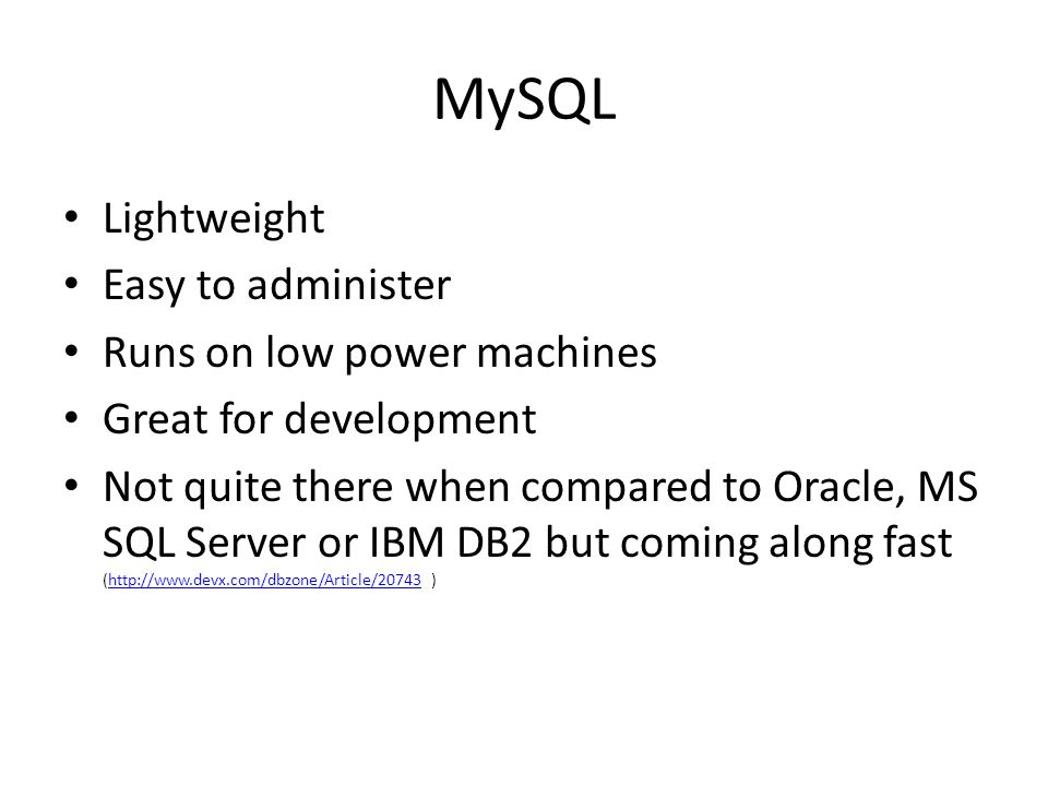 MySQL Lightweight Easy to administer Runs on low power machines Great for development Not quite there when compared to Oracle, MS SQL Server or IBM DB2 but coming along fast (http://www.devx.com/dbzone/Article/20743 )http://www.devx.com/dbzone/Article/20743