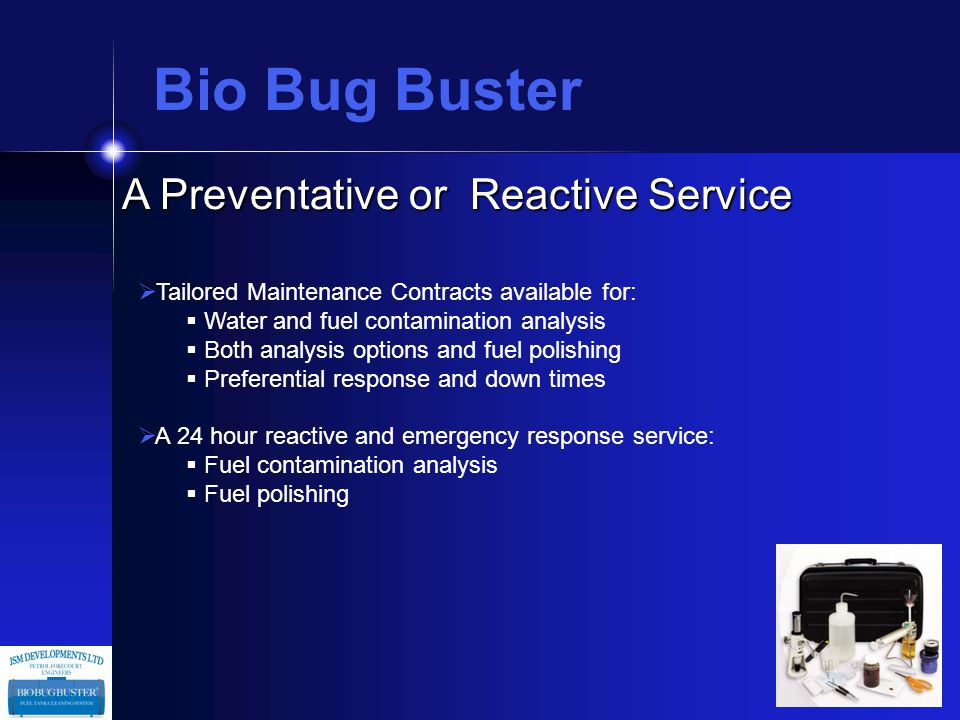A Preventative or Reactive Service  Tailored Maintenance Contracts available for:  Water and fuel contamination analysis  Both analysis options and fuel polishing  Preferential response and down times  A 24 hour reactive and emergency response service:  Fuel contamination analysis  Fuel polishing Bio Bug Buster