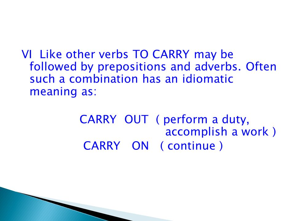 VI Like other verbs TO CARRY may be followed by prepositions and adverbs. Often such a combination has an idiomatic meaning as: CARRY OUT ( perform a