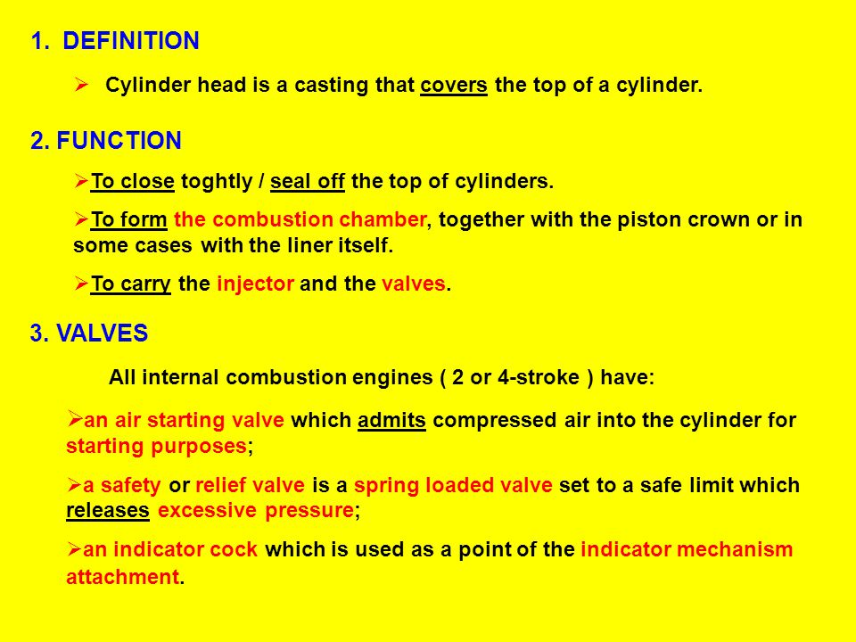 1.DEFINITION  Cylinder head is a casting that covers the top of a cylinder. 2. FUNCTION  To close toghtly / seal off the top of cylinders.  To form