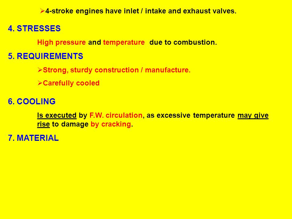  4-stroke engines have inlet / intake and exhaust valves. 4. STRESSES High pressure and temperature due to combustion. 5. REQUIREMENTS  Strong, stur