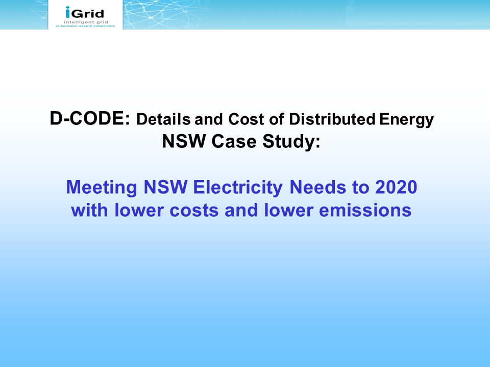 D-CODE: Details and Cost of Distributed Energy NSW Case Study: Meeting NSW Electricity Needs to 2020 with lower costs and lower emissions