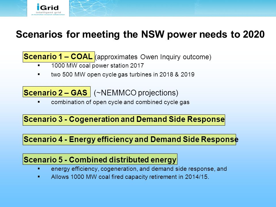 Scenarios for meeting the NSW power needs to 2020 Scenario 1 – COAL (approximates Owen Inquiry outcome)  1000 MW coal power station 2017  two 500 MW open cycle gas turbines in 2018 & 2019 Scenario 2 – GAS (~NEMMCO projections)  combination of open cycle and combined cycle gas Scenario 3 - Cogeneration and Demand Side Response Scenario 4 - Energy efficiency and Demand Side Response Scenario 5 - Combined distributed energy  energy efficiency, cogeneration, and demand side response, and  Allows 1000 MW coal fired capacity retirement in 2014/15.