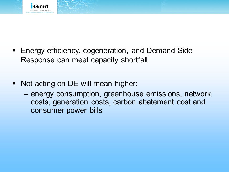  Energy efficiency, cogeneration, and Demand Side Response can meet capacity shortfall  Not acting on DE will mean higher: –energy consumption, greenhouse emissions, network costs, generation costs, carbon abatement cost and consumer power bills