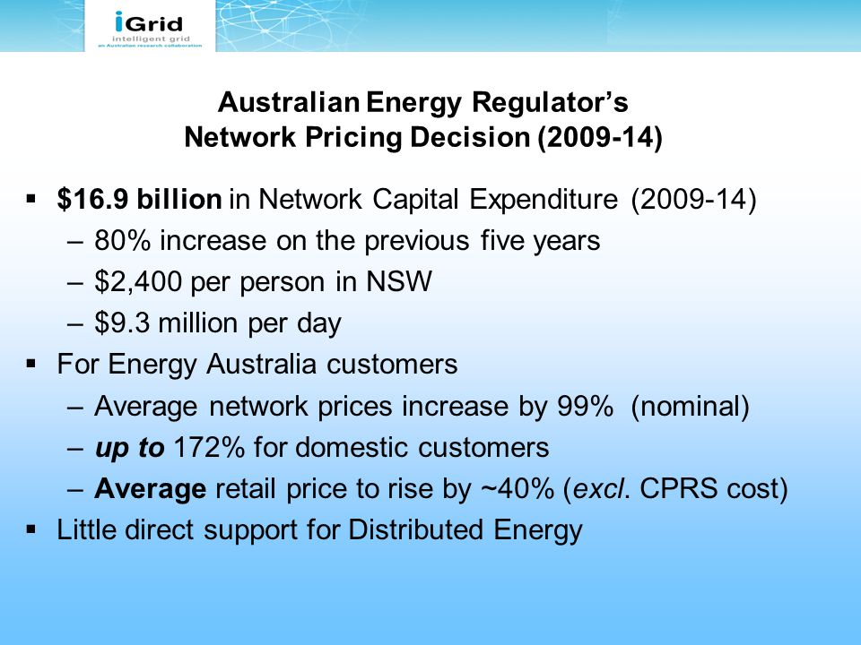 Australian Energy Regulator's Network Pricing Decision (2009-14)  $16.9 billion in Network Capital Expenditure (2009-14) –80% increase on the previous five years –$2,400 per person in NSW –$9.3 million per day  For Energy Australia customers –Average network prices increase by 99% (nominal) –up to 172% for domestic customers –Average retail price to rise by ~40% (excl.