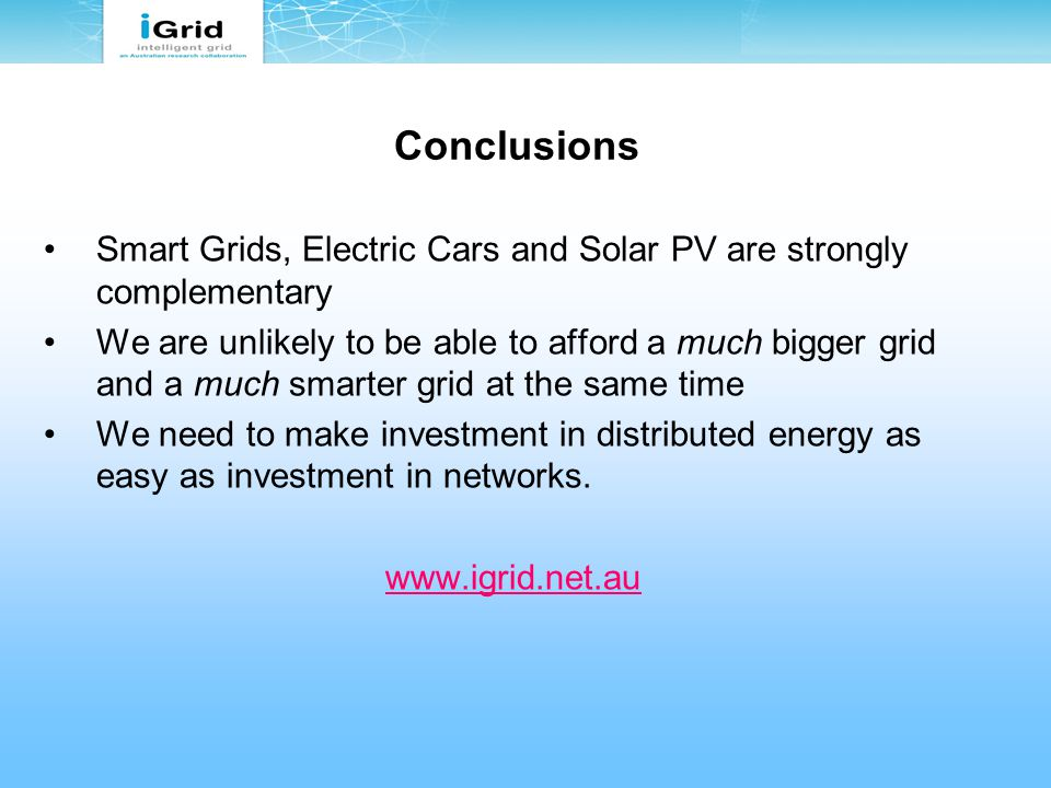 Conclusions Smart Grids, Electric Cars and Solar PV are strongly complementary We are unlikely to be able to afford a much bigger grid and a much smarter grid at the same time We need to make investment in distributed energy as easy as investment in networks.