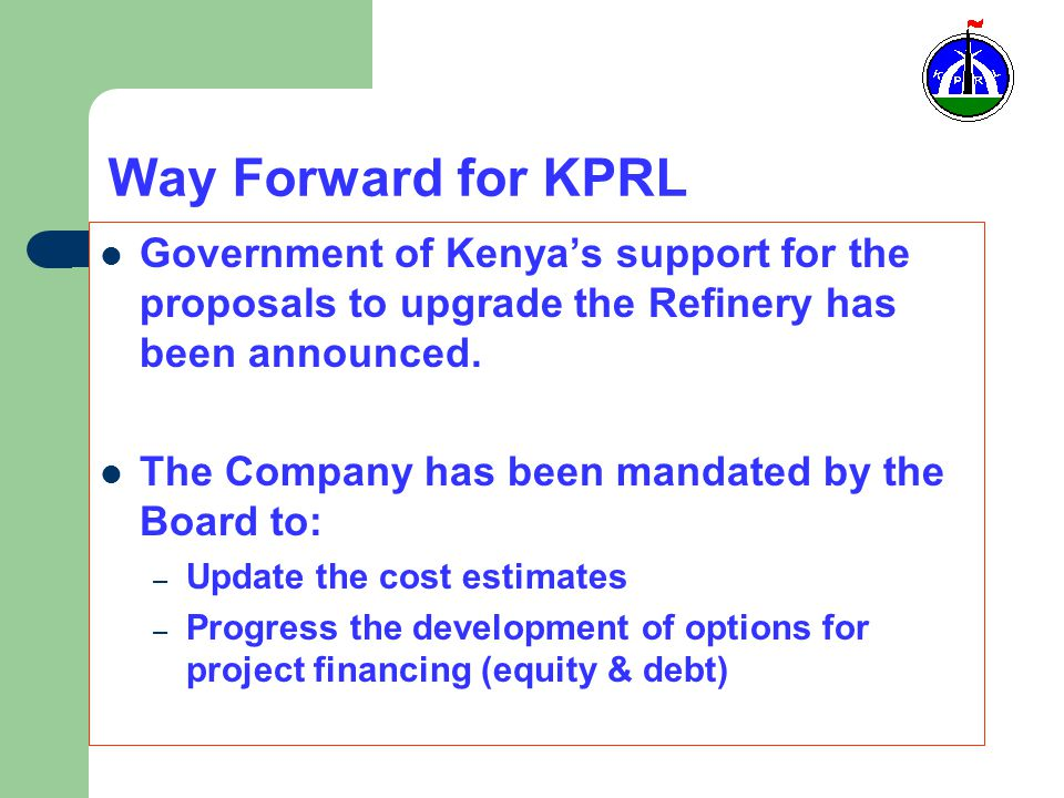 Way Forward for KPRL Government of Kenya's support for the proposals to upgrade the Refinery has been announced.