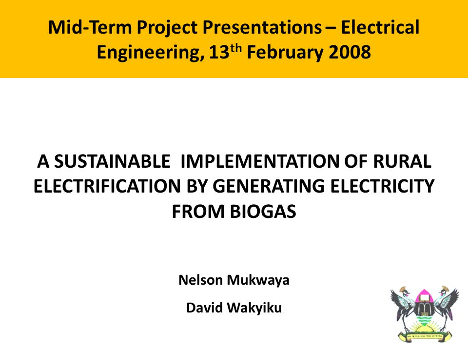 Problem: Uganda's current consumption of energy is unsustainable Goal: To establish the most appropriate system for sustainable generation of electricity from biogas for rural electrification.