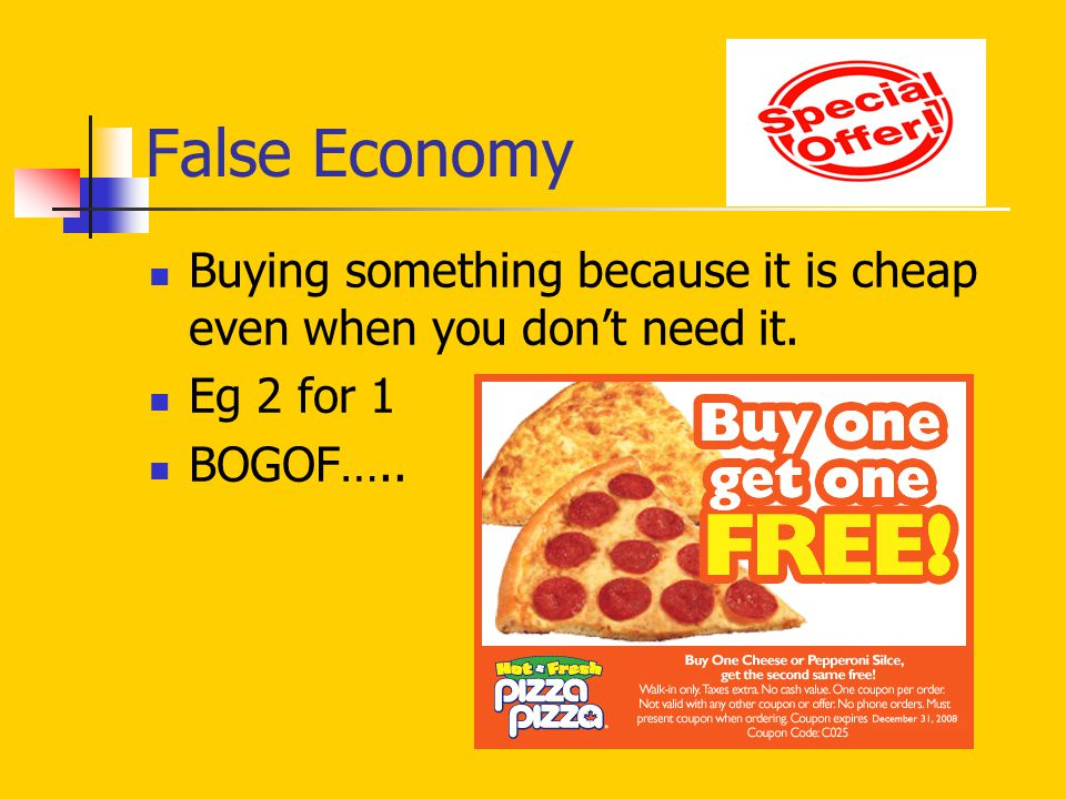 False Economy Buying something because it is cheap even when you don't need it. Eg 2 for 1 BOGOF…..