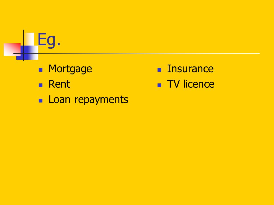 Eg. Mortgage Rent Loan repayments Insurance TV licence