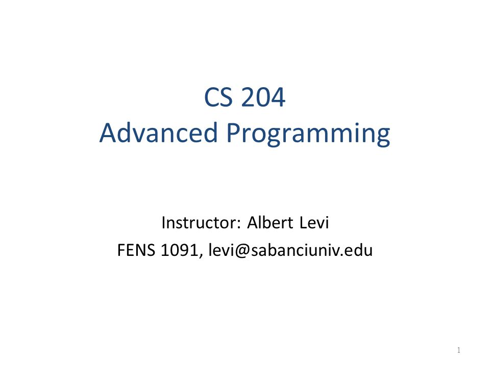 CS 204 Advanced Programming Instructor: Albert Levi FENS 1091, levi@sabanciuniv.edu 1