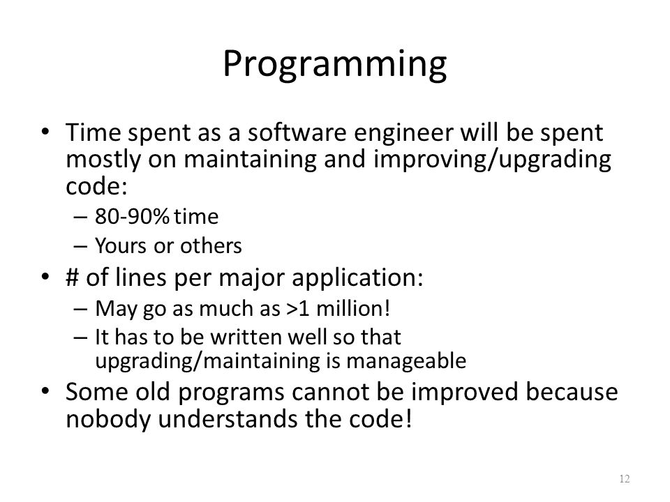 Programming Time spent as a software engineer will be spent mostly on maintaining and improving/upgrading code: – 80-90% time – Yours or others # of lines per major application: – May go as much as >1 million.