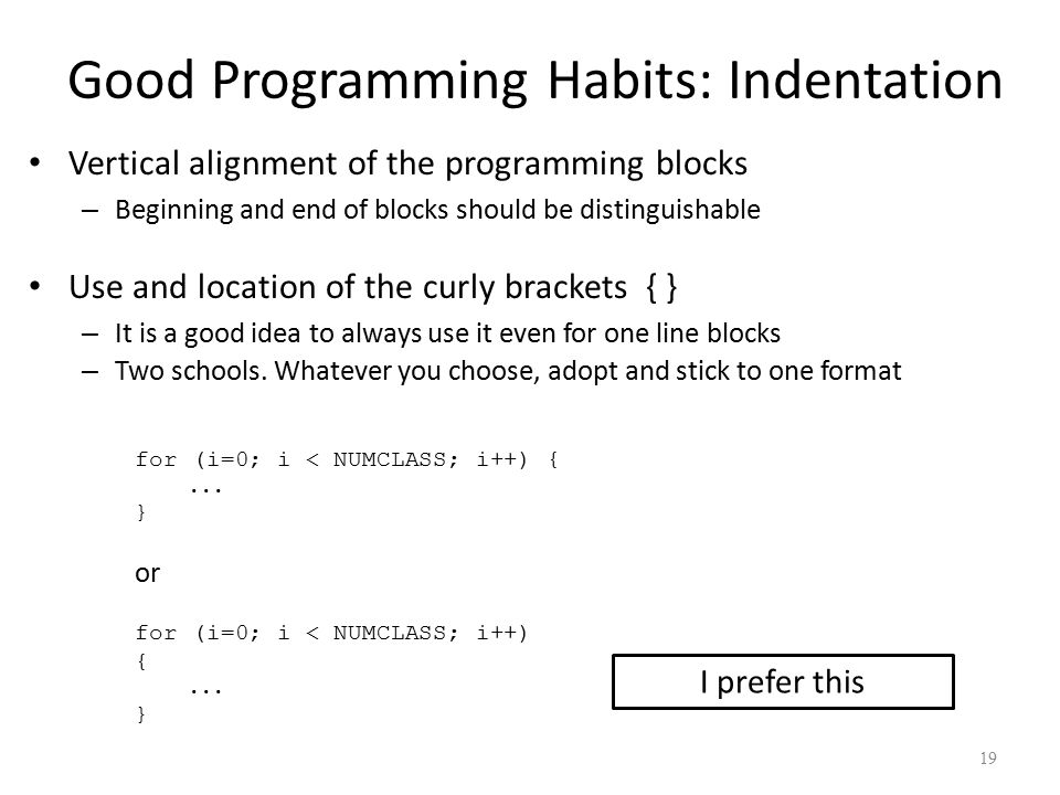 Good Programming Habits: Indentation Vertical alignment of the programming blocks – Beginning and end of blocks should be distinguishable Use and location of the curly brackets { } – It is a good idea to always use it even for one line blocks – Two schools.