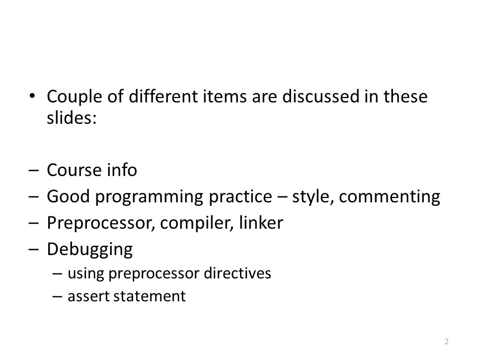 Couple of different items are discussed in these slides: –Course info –Good programming practice – style, commenting –Preprocessor, compiler, linker –Debugging – using preprocessor directives – assert statement 2