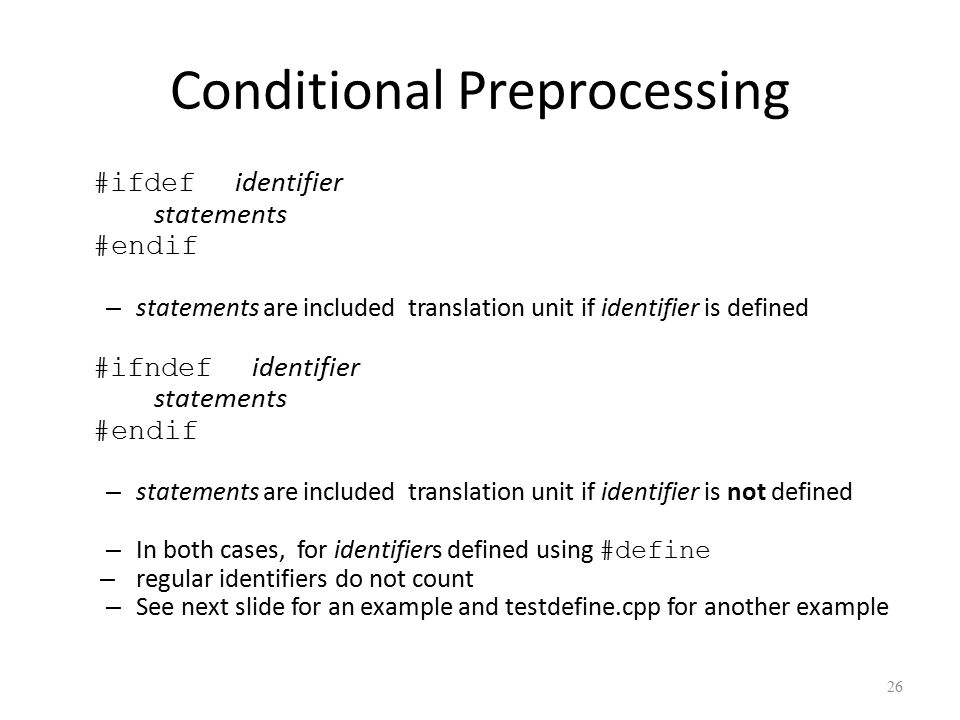 Conditional Preprocessing #ifdef identifier statements #endif – statements are included translation unit if identifier is defined #ifndef identifier statements #endif – statements are included translation unit if identifier is not defined – In both cases, for identifiers defined using #define – regular identifiers do not count – See next slide for an example and testdefine.cpp for another example 26