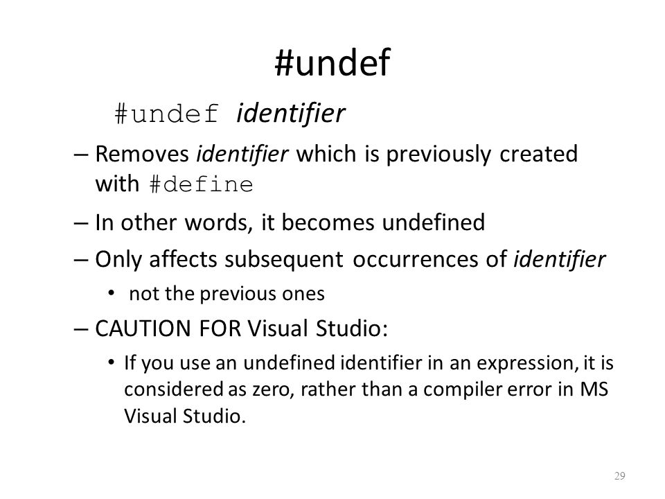 #undef #undef identifier – Removes identifier which is previously created with #define – In other words, it becomes undefined – Only affects subsequent occurrences of identifier not the previous ones – CAUTION FOR Visual Studio: If you use an undefined identifier in an expression, it is considered as zero, rather than a compiler error in MS Visual Studio.