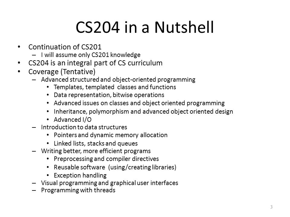 CS204 in a Nutshell Continuation of CS201 – I will assume only CS201 knowledge CS204 is an integral part of CS curriculum Coverage (Tentative) – Advanced structured and object-oriented programming Templates, templated classes and functions Data representation, bitwise operations Advanced issues on classes and object oriented programming Inheritance, polymorphism and advanced object oriented design Advanced I/O – Introduction to data structures Pointers and dynamic memory allocation Linked lists, stacks and queues – Writing better, more efficient programs Preprocessing and compiler directives Reusable software (using/creating libraries) Exception handling – Visual programming and graphical user interfaces – Programming with threads 3