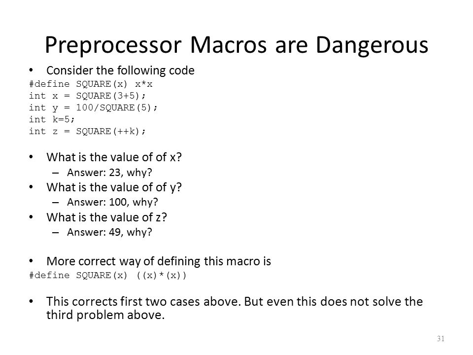 Preprocessor Macros are Dangerous Consider the following code #define SQUARE(x) x*x int x = SQUARE(3+5); int y = 100/SQUARE(5); int k=5; int z = SQUARE(++k); What is the value of of x.