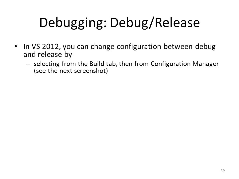 Debugging: Debug/Release In VS 2012, you can change configuration between debug and release by – selecting from the Build tab, then from Configuration Manager (see the next screenshot) 39