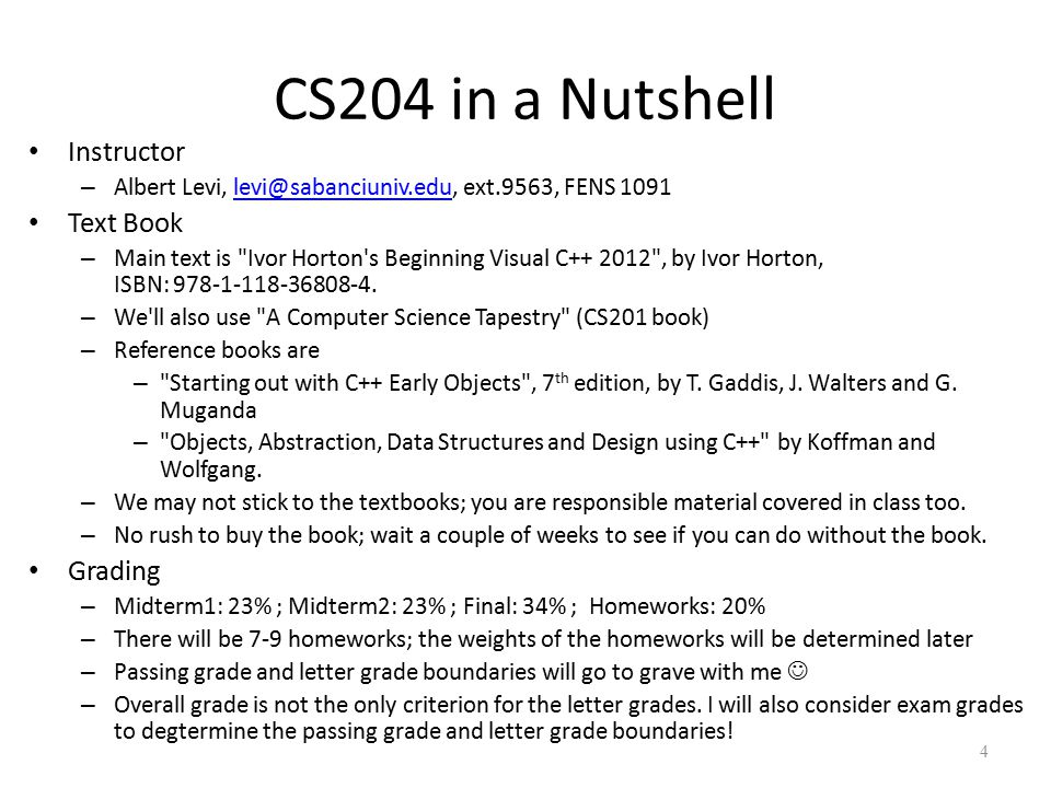 CS204 in a Nutshell Instructor – Albert Levi, levi@sabanciuniv.edu, ext.9563, FENS 1091levi@sabanciuniv.edu Text Book – Main text is Ivor Horton s Beginning Visual C++ 2012 , by Ivor Horton, ISBN: 978-1-118-36808-4.