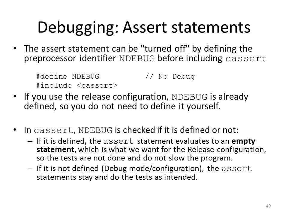 Debugging: Assert statements The assert statement can be turned off by defining the preprocessor identifier NDEBUG before including cassert #define NDEBUG // No Debug #include If you use the release configuration, NDEBUG is already defined, so you do not need to define it yourself.