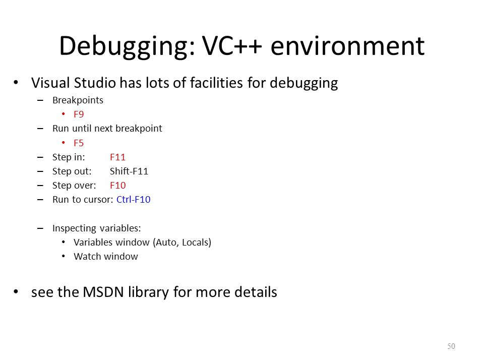 Debugging: VC++ environment Visual Studio has lots of facilities for debugging – Breakpoints F9 – Run until next breakpoint F5 – Step in: F11 – Step out: Shift-F11 – Step over: F10 – Run to cursor: Ctrl-F10 – Inspecting variables: Variables window (Auto, Locals) Watch window see the MSDN library for more details 50