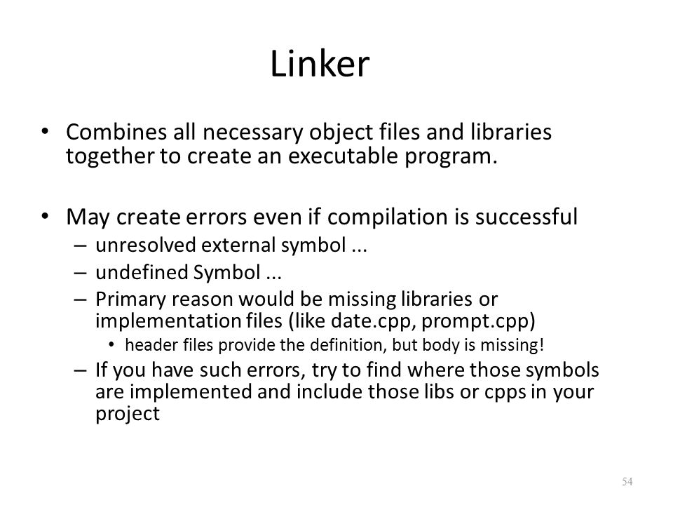 Linker Combines all necessary object files and libraries together to create an executable program.