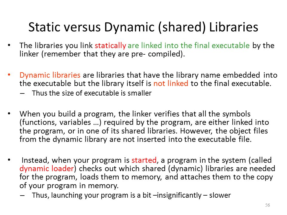Static versus Dynamic (shared) Libraries The libraries you link statically are linked into the final executable by the linker (remember that they are pre- compiled).
