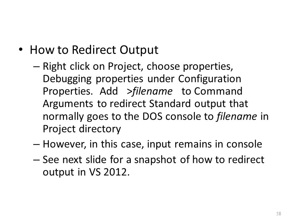 How to Redirect Output – Right click on Project, choose properties, Debugging properties under Configuration Properties.