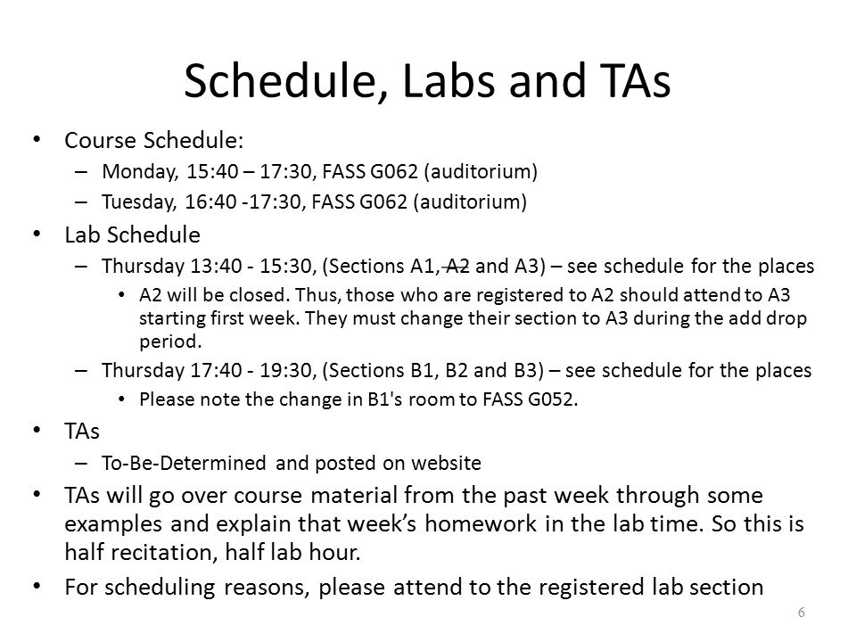 Schedule, Labs and TAs Course Schedule: – Monday, 15:40 – 17:30, FASS G062 (auditorium) – Tuesday, 16:40 -17:30, FASS G062 (auditorium) Lab Schedule – Thursday 13:40 - 15:30, (Sections A1, A2 and A3) – see schedule for the places A2 will be closed.