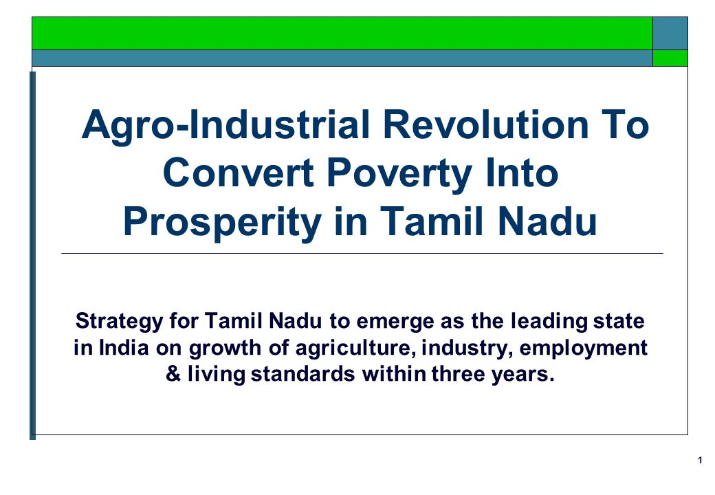 1 Agro-Industrial Revolution To Convert Poverty Into Prosperity in Tamil Nadu Strategy for Tamil Nadu to emerge as the leading state in India on growth of agriculture, industry, employment & living standards within three years.