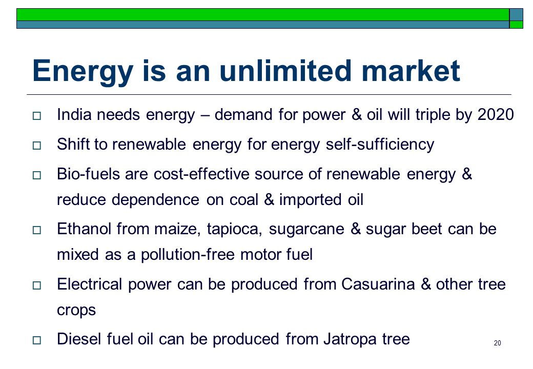20 Energy is an unlimited market  India needs energy – demand for power & oil will triple by 2020  Shift to renewable energy for energy self-sufficiency  Bio-fuels are cost-effective source of renewable energy & reduce dependence on coal & imported oil  Ethanol from maize, tapioca, sugarcane & sugar beet can be mixed as a pollution-free motor fuel  Electrical power can be produced from Casuarina & other tree crops  Diesel fuel oil can be produced from Jatropa tree