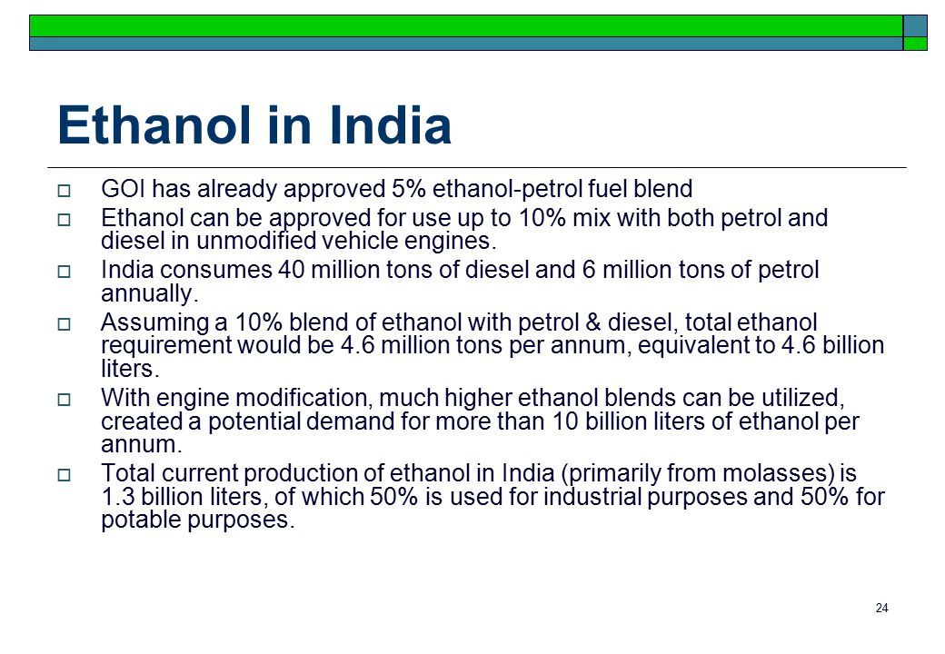 24 Ethanol in India  GOI has already approved 5% ethanol-petrol fuel blend  Ethanol can be approved for use up to 10% mix with both petrol and diesel in unmodified vehicle engines.