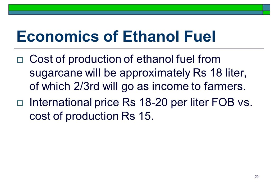 25 Economics of Ethanol Fuel  Cost of production of ethanol fuel from sugarcane will be approximately Rs 18 liter, of which 2/3rd will go as income to farmers.