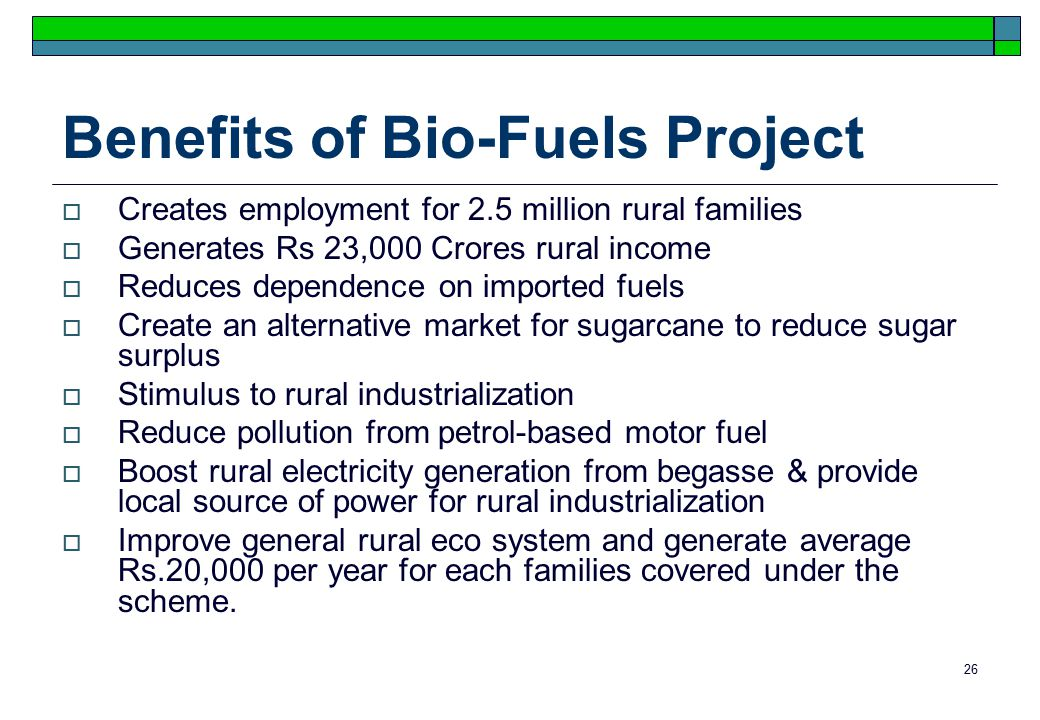 26 Benefits of Bio-Fuels Project  Creates employment for 2.5 million rural families  Generates Rs 23,000 Crores rural income  Reduces dependence on imported fuels  Create an alternative market for sugarcane to reduce sugar surplus  Stimulus to rural industrialization  Reduce pollution from petrol-based motor fuel  Boost rural electricity generation from begasse & provide local source of power for rural industrialization  Improve general rural eco system and generate average Rs.20,000 per year for each families covered under the scheme.