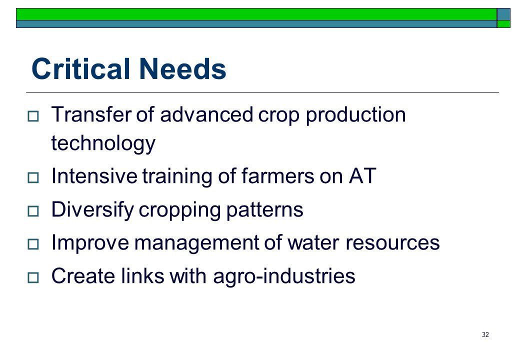 32 Critical Needs  Transfer of advanced crop production technology  Intensive training of farmers on AT  Diversify cropping patterns  Improve management of water resources  Create links with agro-industries