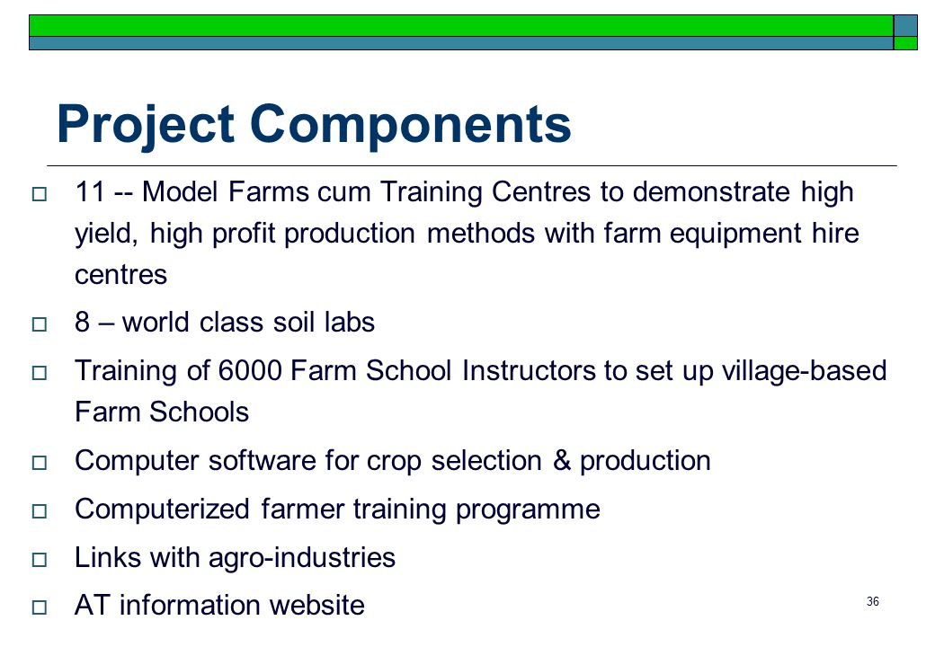 36 Project Components  11 -- Model Farms cum Training Centres to demonstrate high yield, high profit production methods with farm equipment hire centres  8 – world class soil labs  Training of 6000 Farm School Instructors to set up village-based Farm Schools  Computer software for crop selection & production  Computerized farmer training programme  Links with agro-industries  AT information website