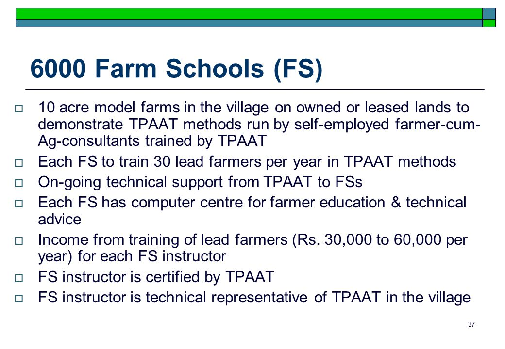 37 6000 Farm Schools (FS)  10 acre model farms in the village on owned or leased lands to demonstrate TPAAT methods run by self-employed farmer-cum- Ag-consultants trained by TPAAT  Each FS to train 30 lead farmers per year in TPAAT methods  On-going technical support from TPAAT to FSs  Each FS has computer centre for farmer education & technical advice  Income from training of lead farmers (Rs.