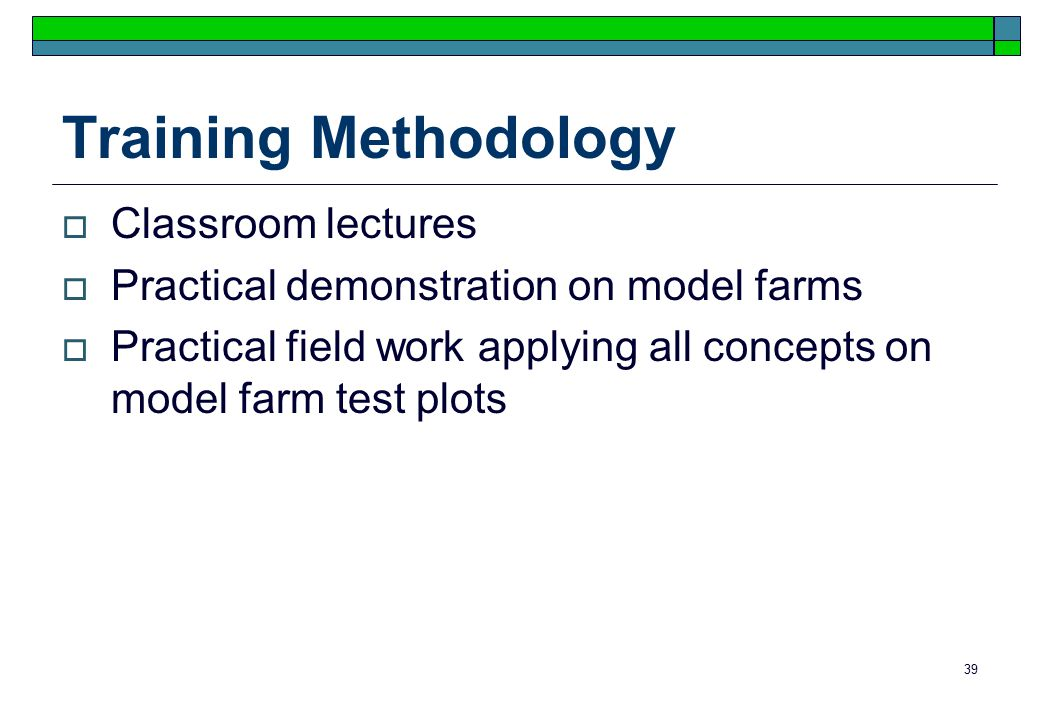 39 Training Methodology  Classroom lectures  Practical demonstration on model farms  Practical field work applying all concepts on model farm test plots