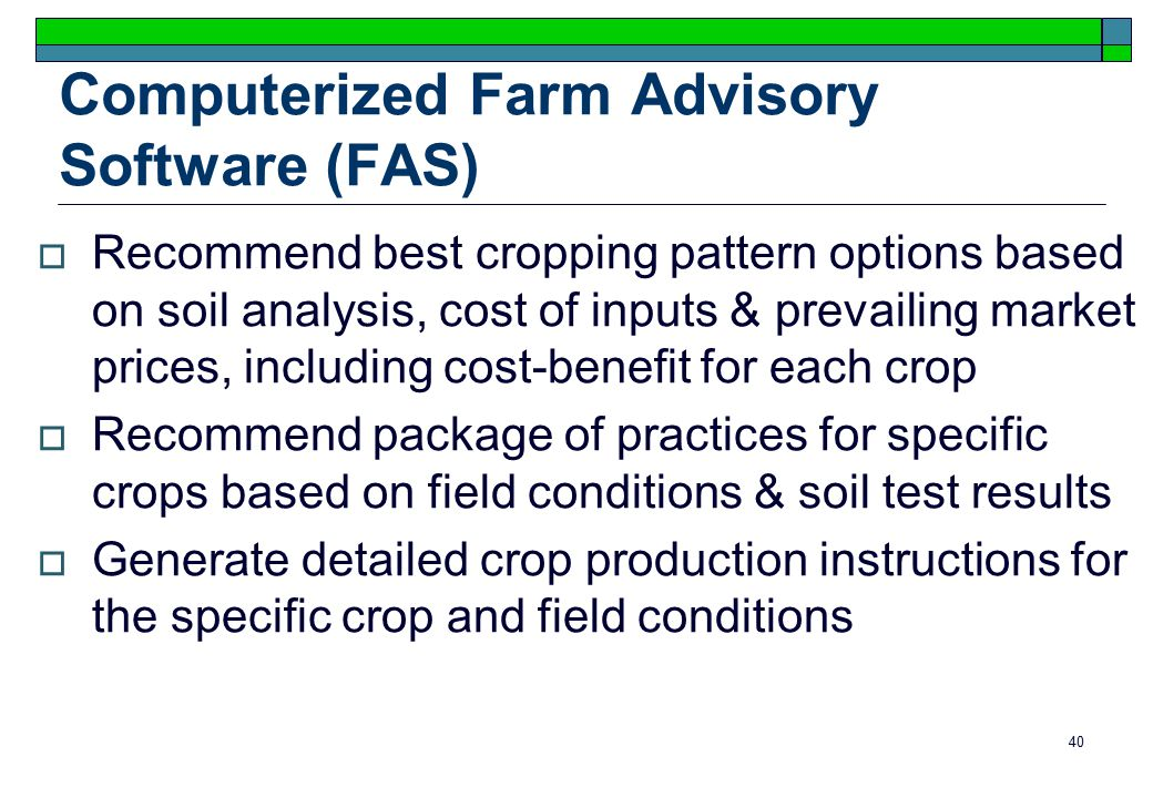 40 Computerized Farm Advisory Software (FAS)  Recommend best cropping pattern options based on soil analysis, cost of inputs & prevailing market prices, including cost-benefit for each crop  Recommend package of practices for specific crops based on field conditions & soil test results  Generate detailed crop production instructions for the specific crop and field conditions